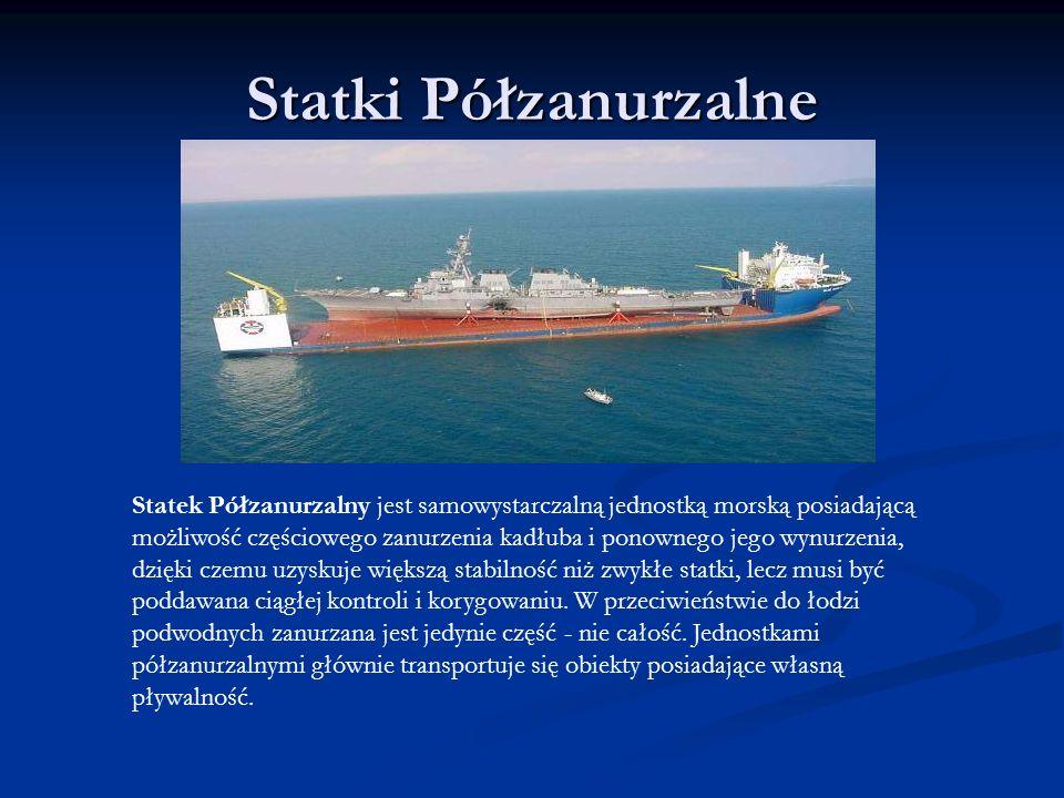 Statki Półzanurzalne Statek Półzanurzalny jest samowystarczalną jednostką morską posiadającą możliwość częściowego zanurzenia kadłuba i ponownego jego