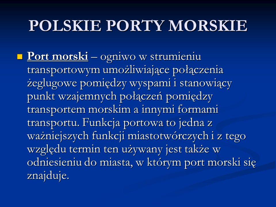 POLSKIE PORTY MORSKIE Port morski – ogniwo w strumieniu transportowym umożliwiające połączenia żeglugowe pomiędzy wyspami i stanowiący punkt wzajemnyc