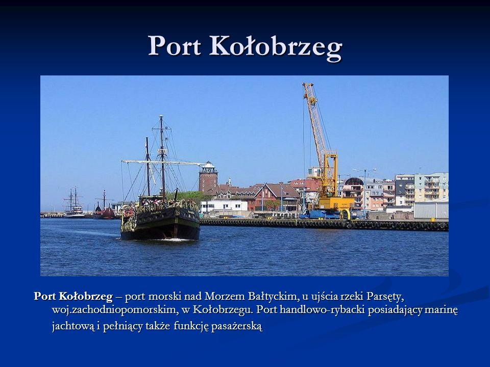 Port Kołobrzeg Port Kołobrzeg – port morski nad Morzem Bałtyckim, u ujścia rzeki Parsęty, woj.zachodniopomorskim, w Kołobrzegu. Port handlowo-rybacki