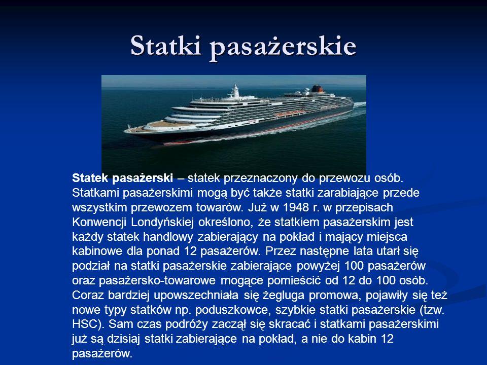 Statki pasażerskie Statek pasażerski – statek przeznaczony do przewozu osób. Statkami pasażerskimi mogą być także statki zarabiające przede wszystkim