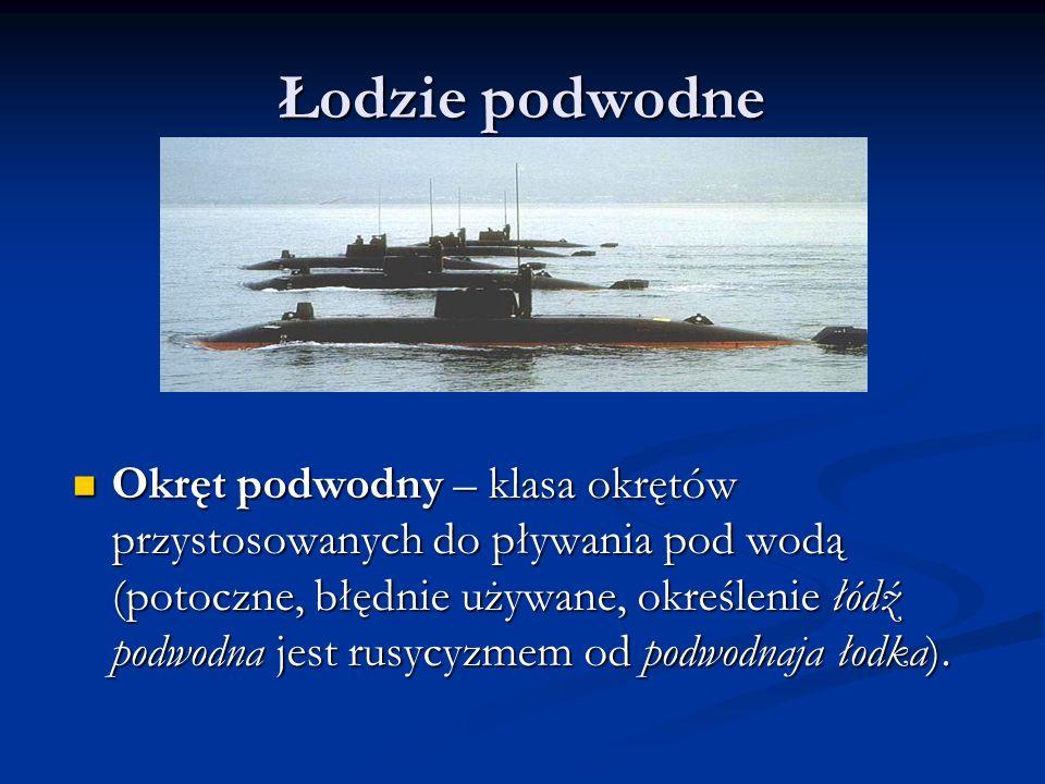Łodzie podwodne Okręt podwodny – klasa okrętów przystosowanych do pływania pod wodą (potoczne, błędnie używane, określenie łódź podwodna jest rusycyzm