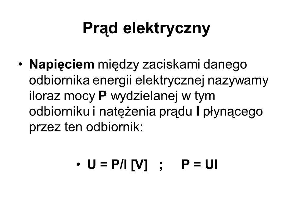 Prąd elektryczny Napięciem między zaciskami danego odbiornika energii elektrycznej nazywamy iloraz mocy P wydzielanej w tym odbiorniku i natężenia prądu I płynącego przez ten odbiornik: U = P/I [V] ; P = UI