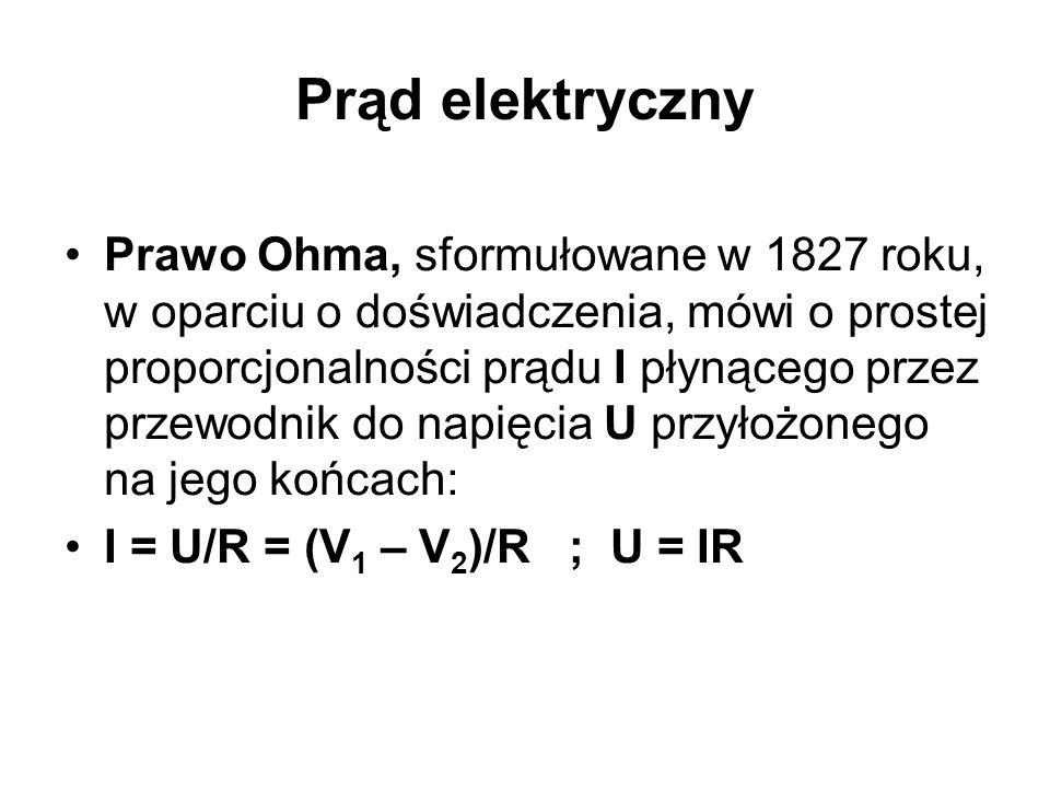 Prąd elektryczny Prawo Ohma, sformułowane w 1827 roku, w oparciu o doświadczenia, mówi o prostej proporcjonalności prądu I płynącego przez przewodnik do napięcia U przyłożonego na jego końcach: I = U/R = (V 1 – V 2 )/R ; U = IR