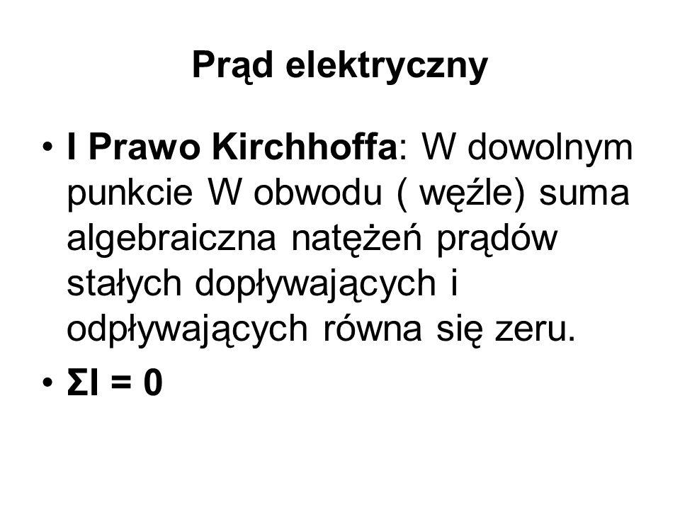 Prąd elektryczny I Prawo Kirchhoffa: W dowolnym punkcie W obwodu ( węźle) suma algebraiczna natężeń prądów stałych dopływających i odpływających równa się zeru.
