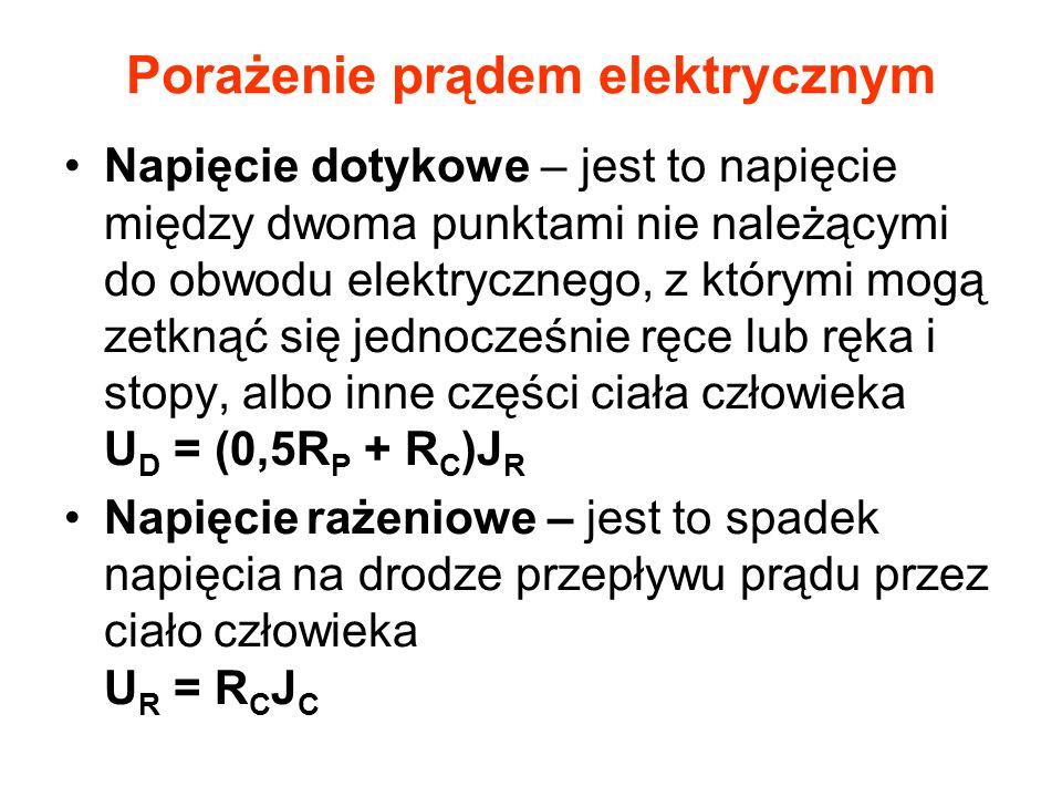 Porażenie prądem elektrycznym Napięcie dotykowe – jest to napięcie między dwoma punktami nie należącymi do obwodu elektrycznego, z którymi mogą zetknąć się jednocześnie ręce lub ręka i stopy, albo inne części ciała człowieka U D = (0,5R P + R C )J R Napięcie rażeniowe – jest to spadek napięcia na drodze przepływu prądu przez ciało człowieka U R = R C J C