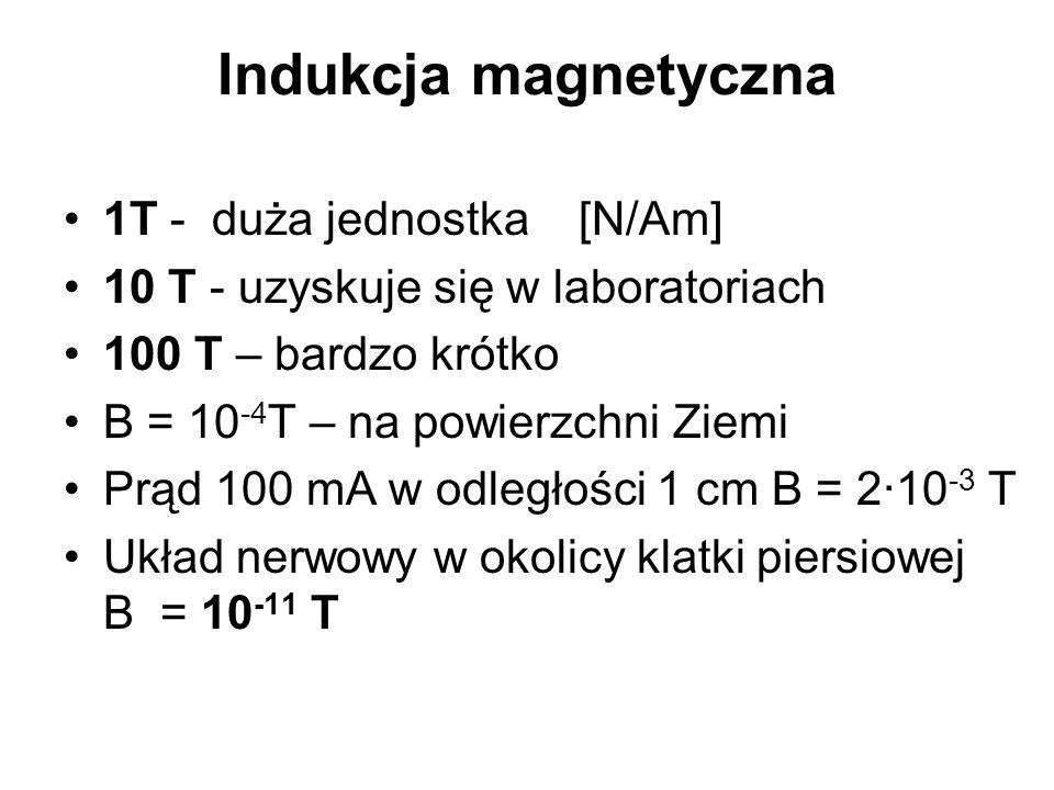 Indukcja magnetyczna 1T - duża jednostka [N/Am] 10 T - uzyskuje się w laboratoriach 100 T – bardzo krótko B = 10 -4 T – na powierzchni Ziemi Prąd 100 mA w odległości 1 cm B = 2·10 -3 T Układ nerwowy w okolicy klatki piersiowej B = 10 -11 T