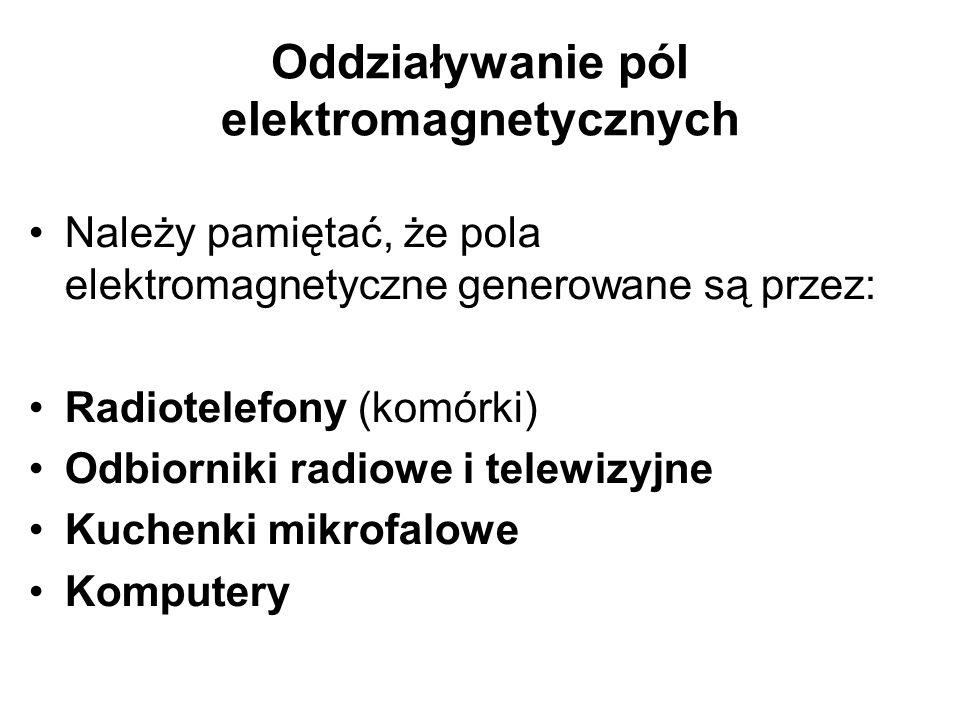Oddziaływanie pól elektromagnetycznych Należy pamiętać, że pola elektromagnetyczne generowane są przez: Radiotelefony (komórki) Odbiorniki radiowe i telewizyjne Kuchenki mikrofalowe Komputery