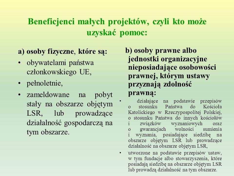 Beneficjenci małych projektów, czyli kto może uzyskać pomoc: b) osoby prawne albo jednostki organizacyjne nieposiadające osobowości prawnej, którym ustawy przyznają zdolność prawną: działające na podstawie przepisów o stosunku Państwa do Kościoła Katolickiego w Rzeczypospolitej Polskiej, o stosunku Państwa do innych kościołów i związków wyznaniowych oraz o gwarancjach wolności sumienia i wyznania, posiadające siedzibę na obszarze objętym LSR lub prowadzące działalność na obszarze objętym LSR, utworzone na podstawie przepisów ustaw, w tym fundacje albo stowarzyszenia, które posiadają siedzibę na obszarze objętym LSR lub prowadzą działalność na tym obszarze.