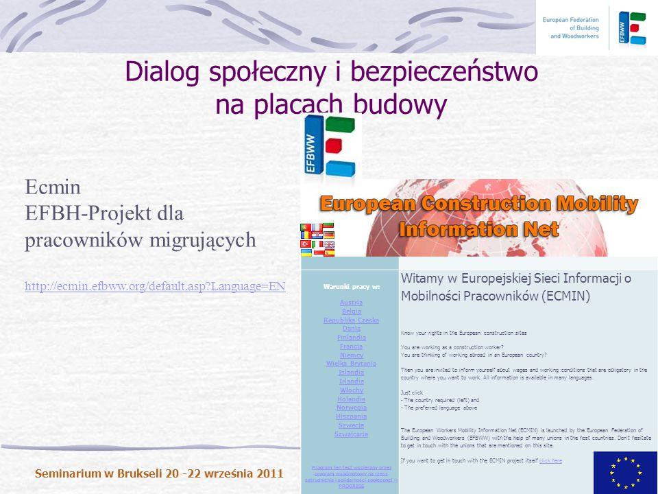 Dialog społeczny i bezpieczeństwo na placach budowy Seminarium w Brukseli 20 -22 września 2011 Background Strona domowa Warunki pracy w: Austria Belgia Republika Czeska Dania Finlandia Francja Niemcy Wielka Brytania Islandia Irlandia Włochy Holandia Norwegia Hiszpania Szwecja Szwajcaria Program ten jest wspierany przez program wspólnotowy na rzecz zatrudnienia i solidarności społecznej PROGRESS Witamy w Europejskiej Sieci Informacji o Mobilności Pracowników (ECMIN) Know your rights in the European construction sites You are working as a construction worker.