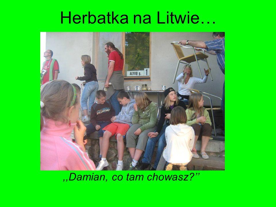Herbatka na Litwie…,,Damian, co tam chowasz?