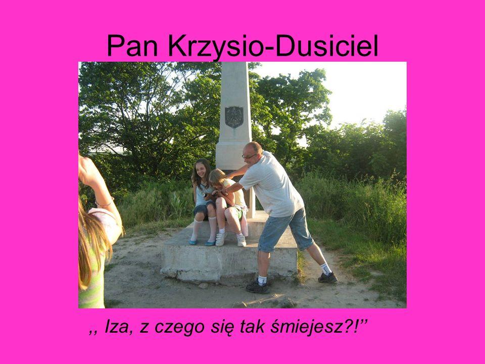 Pan Krzysio-Dusiciel,, Iza, z czego się tak śmiejesz?!