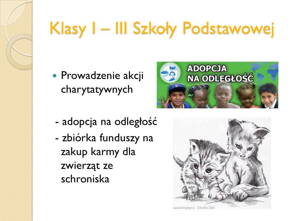 Klasy I – III Szkoły Podstawowej Prowadzenie akcji charytatywnych - adopcja na odległość - zbiórka funduszy na zakup karmy dla zwierząt ze schroniska