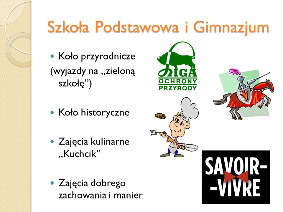 Szkoła Podstawowa i Gimnazjum Koło przyrodnicze (wyjazdy na zieloną szkołę) Koło historyczne Zajęcia kulinarne Kuchcik Zajęcia dobrego zachowania i ma