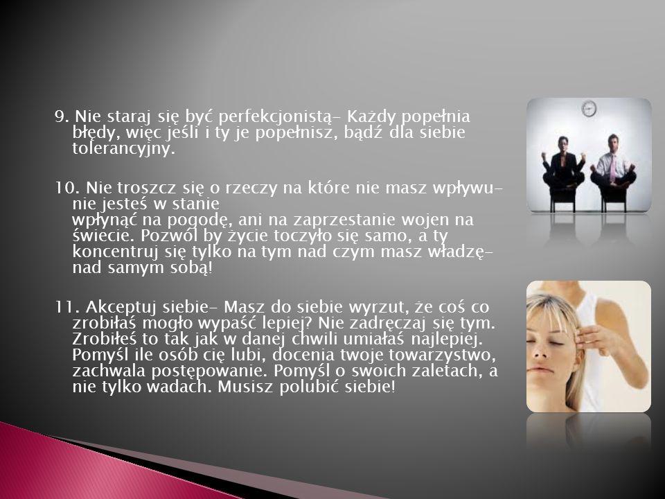 9. Nie staraj się być perfekcjonistą- Każdy popełnia błędy, więc jeśli i ty je popełnisz, bądź dla siebie tolerancyjny. 10. Nie troszcz się o rzeczy n