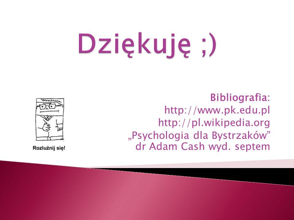 Bibliografia: http://www.pk.edu.pl http://pl.wikipedia.org Psychologia dla Bystrzaków dr Adam Cash wyd. septem