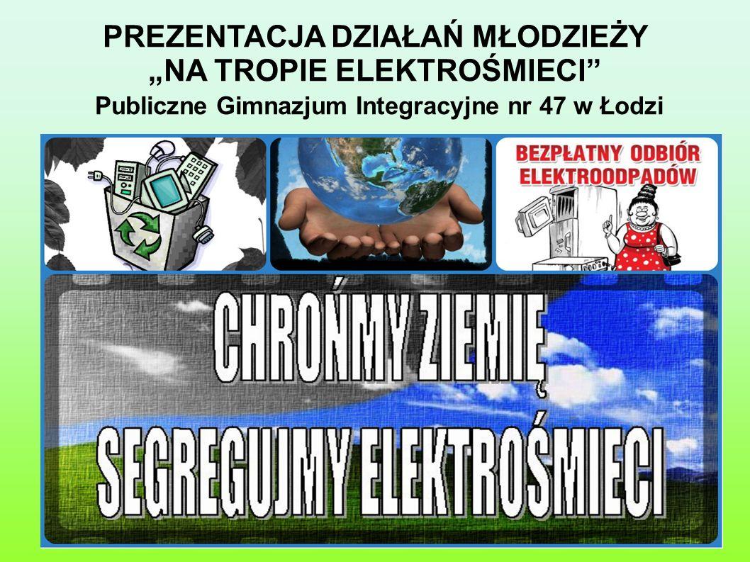 PREZENTACJA DZIAŁAŃ MŁODZIEŻY NA TROPIE ELEKTROŚMIECI Publiczne Gimnazjum Integracyjne nr 47 w Łodzi