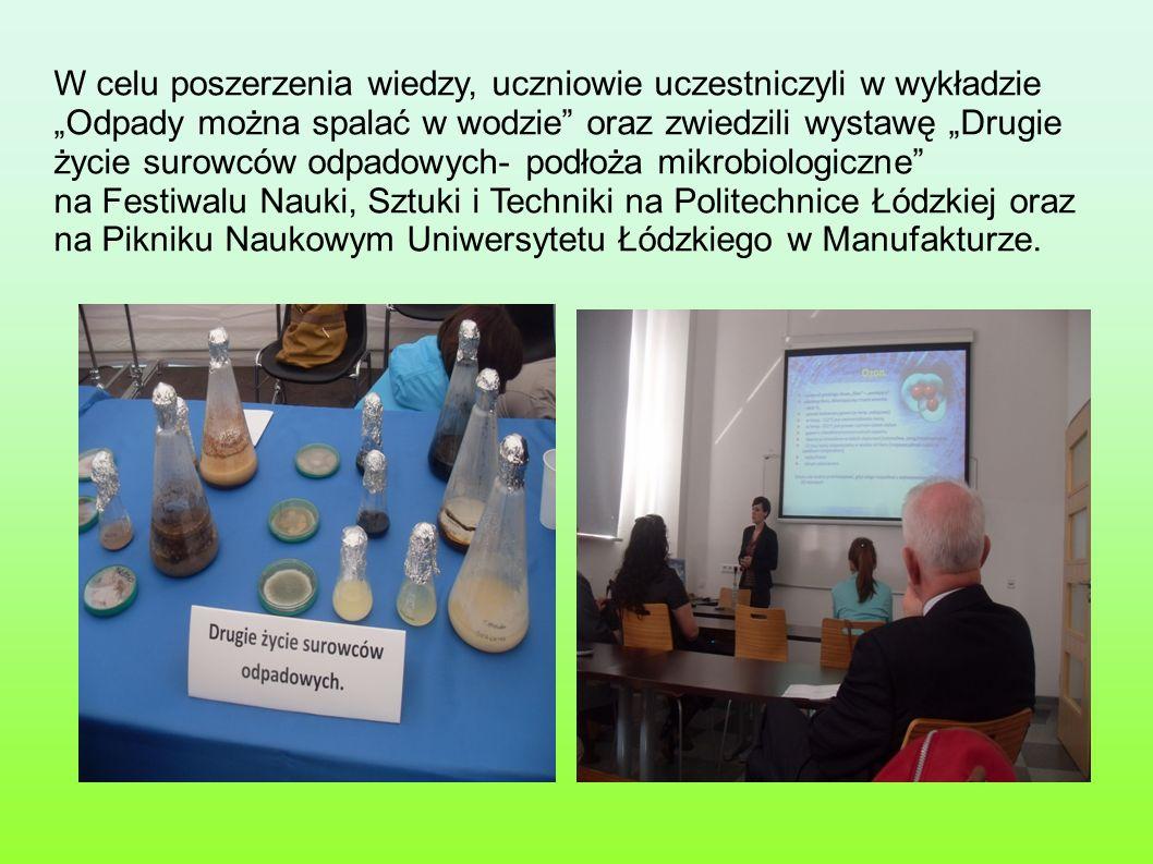 W celu poszerzenia wiedzy, uczniowie uczestniczyli w wykładzie Odpady można spalać w wodzie oraz zwiedzili wystawę Drugie życie surowców odpadowych- podłoża mikrobiologiczne na Festiwalu Nauki, Sztuki i Techniki na Politechnice Łódzkiej oraz na Pikniku Naukowym Uniwersytetu Łódzkiego w Manufakturze.