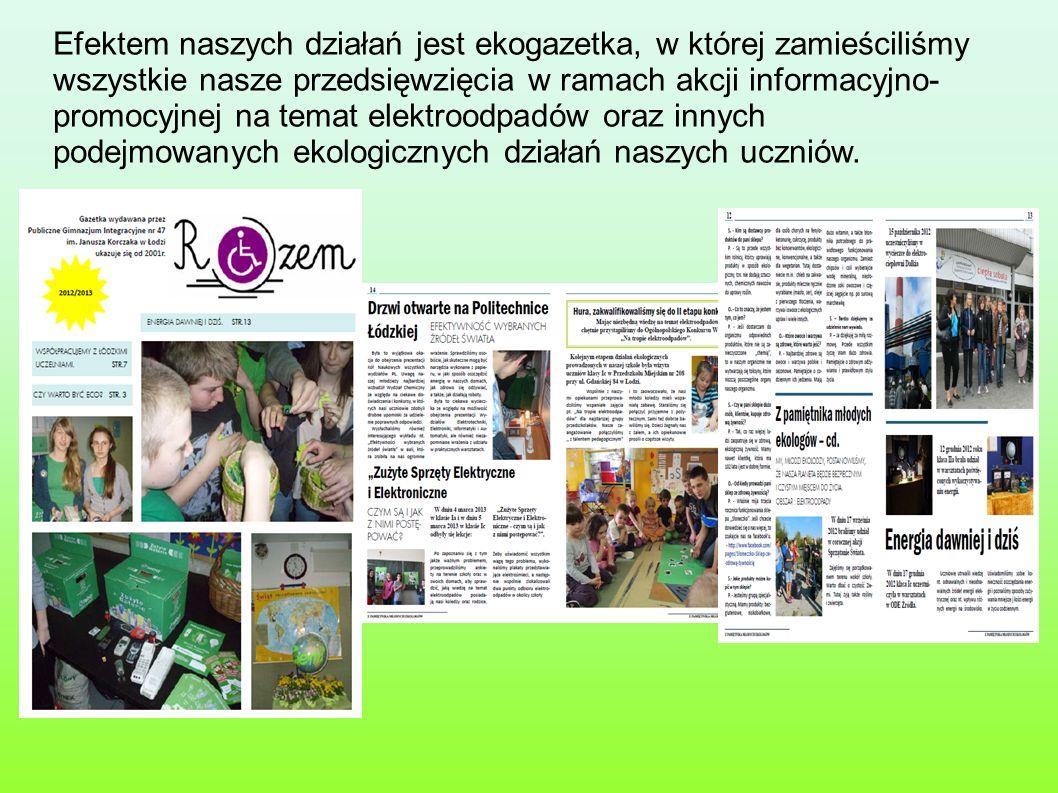 Efektem naszych działań jest ekogazetka, w której zamieściliśmy wszystkie nasze przedsięwzięcia w ramach akcji informacyjno- promocyjnej na temat elektroodpadów oraz innych podejmowanych ekologicznych działań naszych uczniów.