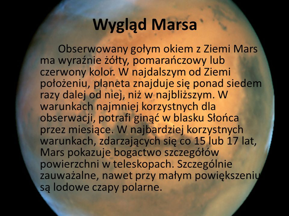 Wygląd Marsa Obserwowany gołym okiem z Ziemi Mars ma wyraźnie żółty, pomarańczowy lub czerwony kolor. W najdalszym od Ziemi położeniu, planeta znajduj
