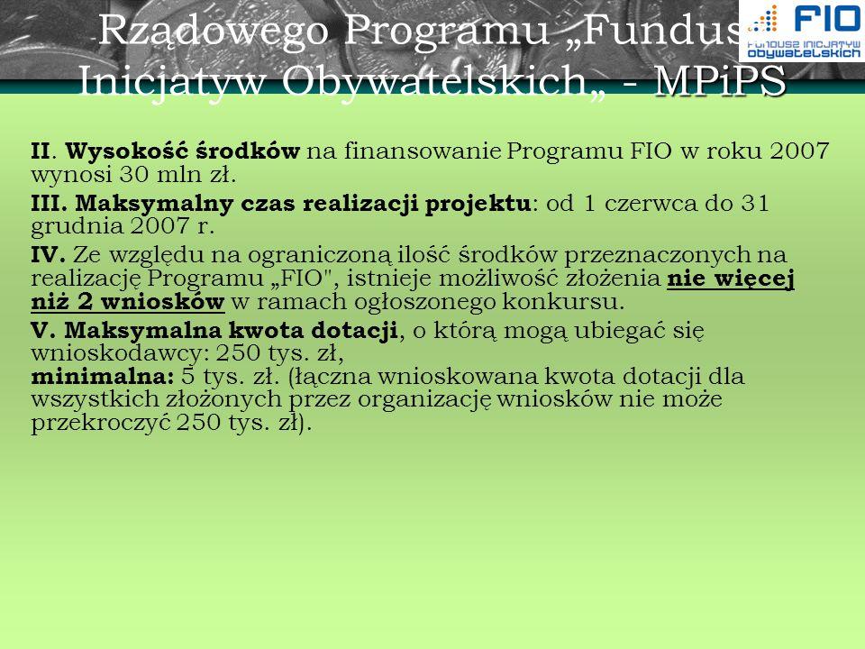 MPiPS Rządowego Programu Fundusz Inicjatyw Obywatelskich - MPiPS II. Wysokość środków na finansowanie Programu FIO w roku 2007 wynosi 30 mln zł. III.