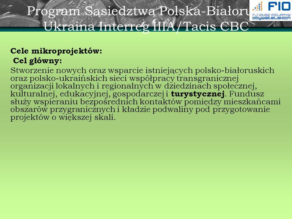 Program Sąsiedztwa Polska-Białoruś- Ukraina Interreg IIIA/Tacis CBC Cele mikroprojektów: Cel główny: Stworzenie nowych oraz wsparcie istniejących pols
