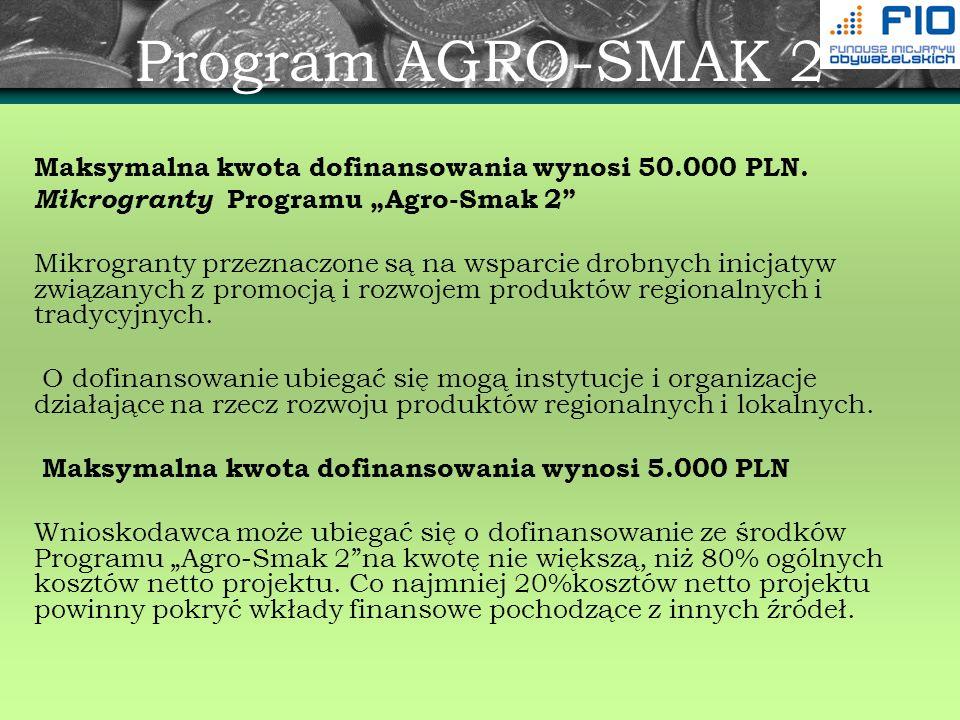 Program AGRO-SMAK 2 Maksymalna kwota dofinansowania wynosi 50.000 PLN. Mikrogranty Programu Agro-Smak 2 Mikrogranty przeznaczone są na wsparcie drobny