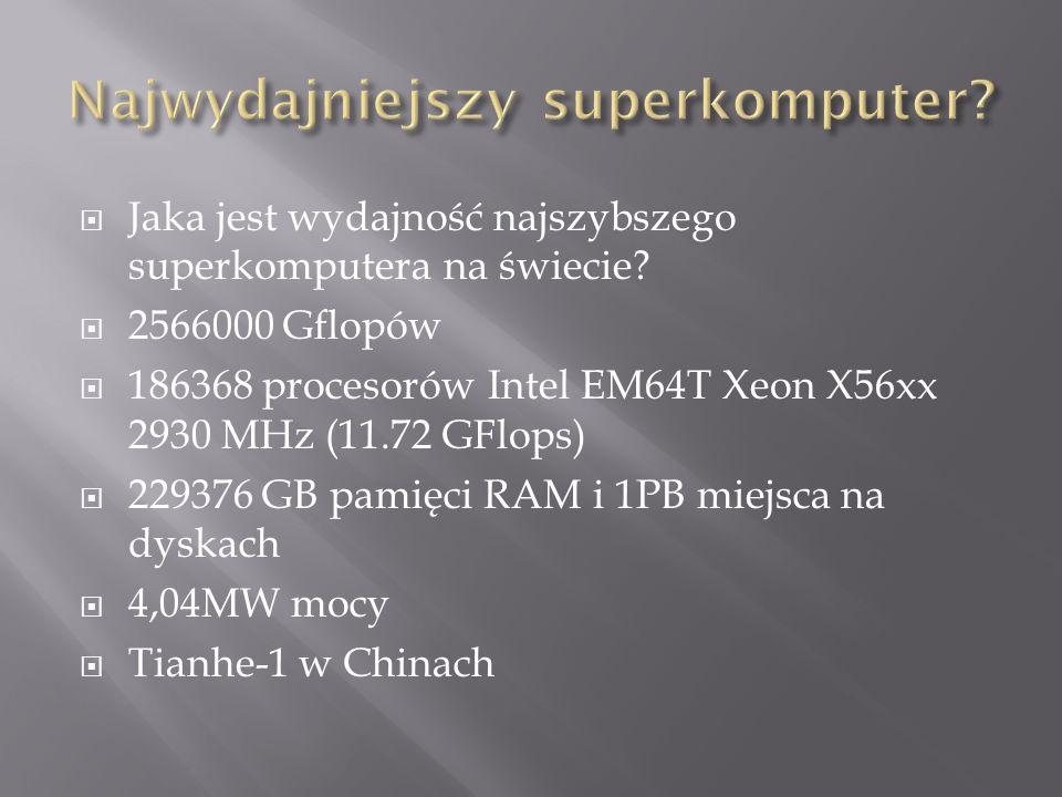 Jaka jest wydajność najszybszego superkomputera na świecie? 2566000 Gflopów 186368 procesorów Intel EM64T Xeon X56xx 2930 MHz (11.72 GFlops) 229376 GB