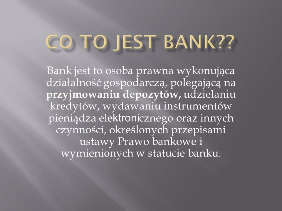 Bank jest to osoba prawna wykonująca działalność gospodarczą, polegającą na przyjmowaniu depozytów, udzielaniu kredytów, wydawaniu instrumentów pieniądza ele ktroni cznego oraz innych czynności, określonych przepisami ustawy Prawo bankowe i wymienionych w statucie banku.