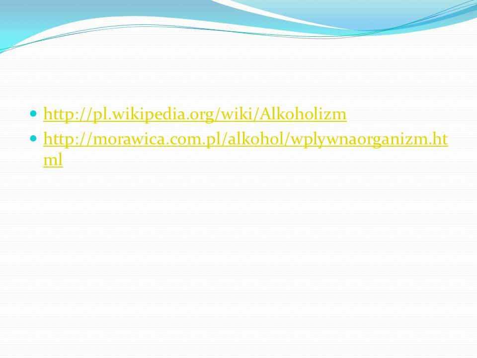 http://pl.wikipedia.org/wiki/Alkoholizm http://morawica.com.pl/alkohol/wplywnaorganizm.ht ml http://morawica.com.pl/alkohol/wplywnaorganizm.ht ml