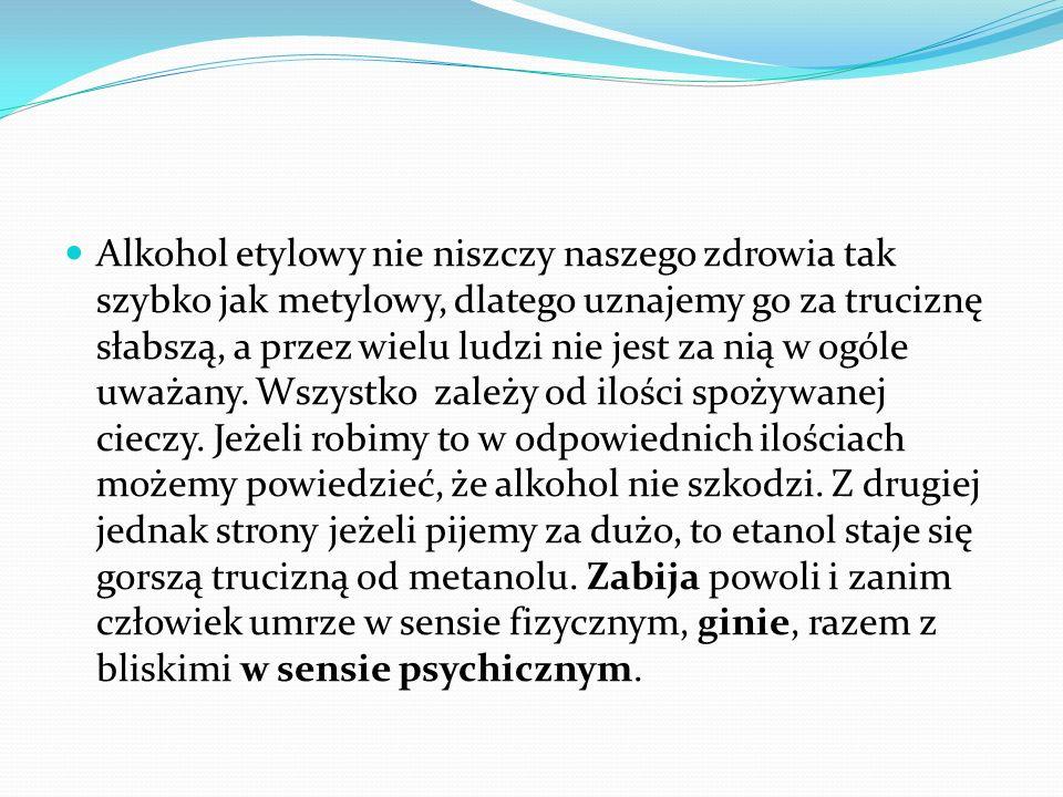 Alkohol etylowy nie niszczy naszego zdrowia tak szybko jak metylowy, dlatego uznajemy go za truciznę słabszą, a przez wielu ludzi nie jest za nią w ogóle uważany.