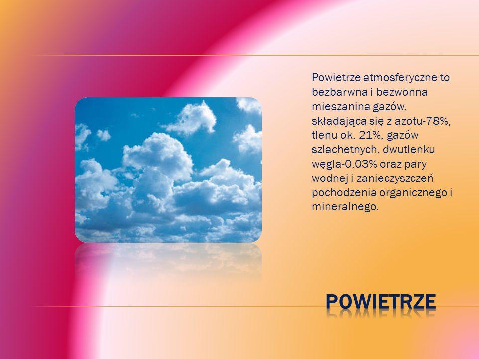 Powietrze atmosferyczne to bezbarwna i bezwonna mieszanina gazów, składająca się z azotu-78%, tlenu ok.
