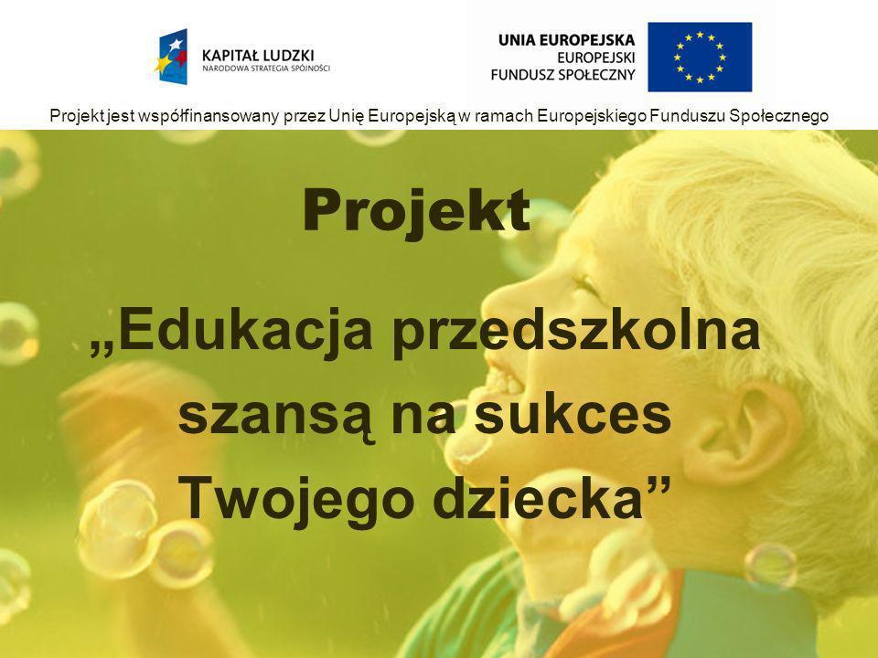 Projekt Edukacja przedszkolna szansą na sukces Twojego dziecka Projekt jest współfinansowany przez Unię Europejską w ramach Europejskiego Funduszu Społecznego