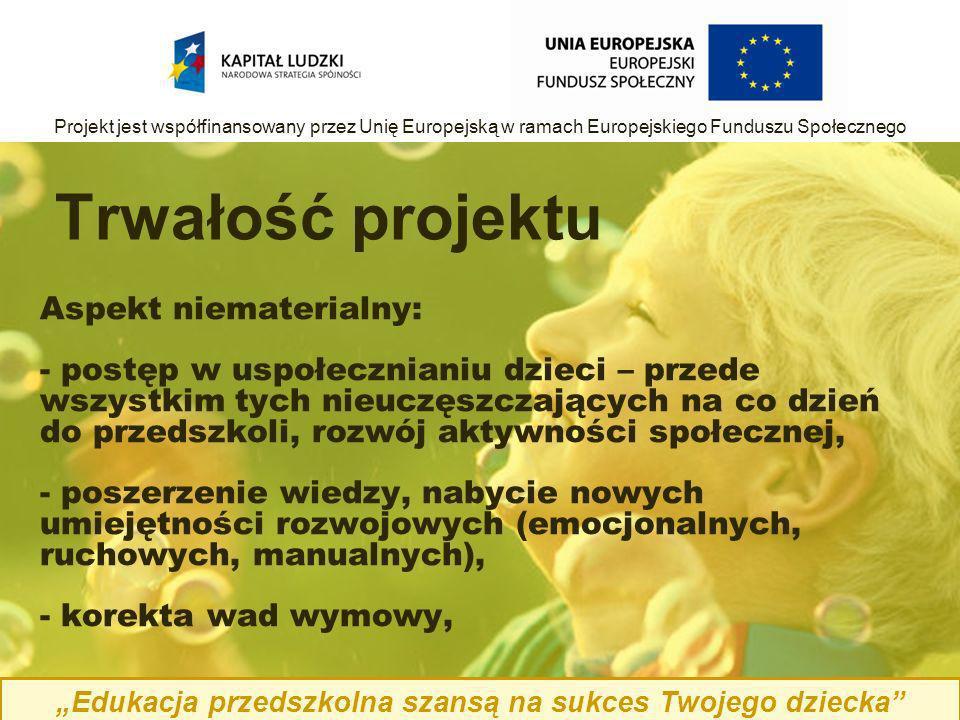 Aspekt niematerialny: - postęp w uspołecznianiu dzieci – przede wszystkim tych nieuczęszczających na co dzień do przedszkoli, rozwój aktywności społecznej, - poszerzenie wiedzy, nabycie nowych umiejętności rozwojowych (emocjonalnych, ruchowych, manualnych), - korekta wad wymowy, Trwałość projektu Edukacja przedszkolna szansą na sukces Twojego dziecka Projekt jest współfinansowany przez Unię Europejską w ramach Europejskiego Funduszu Społecznego