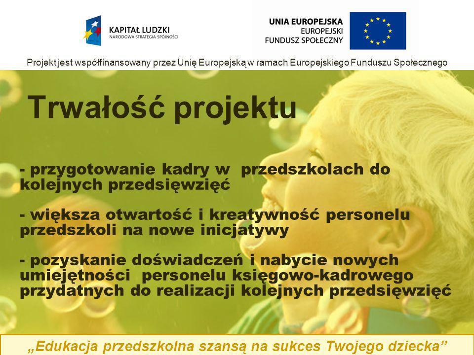 - przygotowanie kadry w przedszkolach do kolejnych przedsięwzięć - większa otwartość i kreatywność personelu przedszkoli na nowe inicjatywy - pozyskanie doświadczeń i nabycie nowych umiejętności personelu księgowo-kadrowego przydatnych do realizacji kolejnych przedsięwzięć Trwałość projektu Edukacja przedszkolna szansą na sukces Twojego dziecka Projekt jest współfinansowany przez Unię Europejską w ramach Europejskiego Funduszu Społecznego