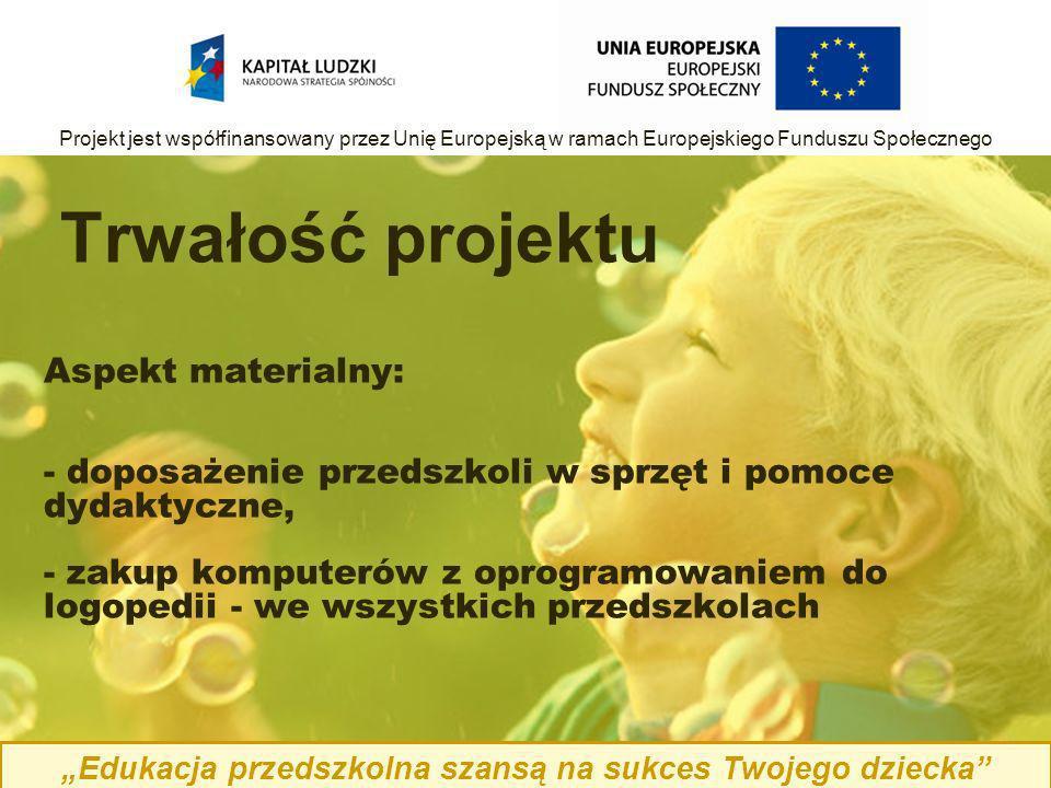 Aspekt materialny: - doposażenie przedszkoli w sprzęt i pomoce dydaktyczne, - zakup komputerów z oprogramowaniem do logopedii - we wszystkich przedszkolach Trwałość projektu Edukacja przedszkolna szansą na sukces Twojego dziecka Projekt jest współfinansowany przez Unię Europejską w ramach Europejskiego Funduszu Społecznego