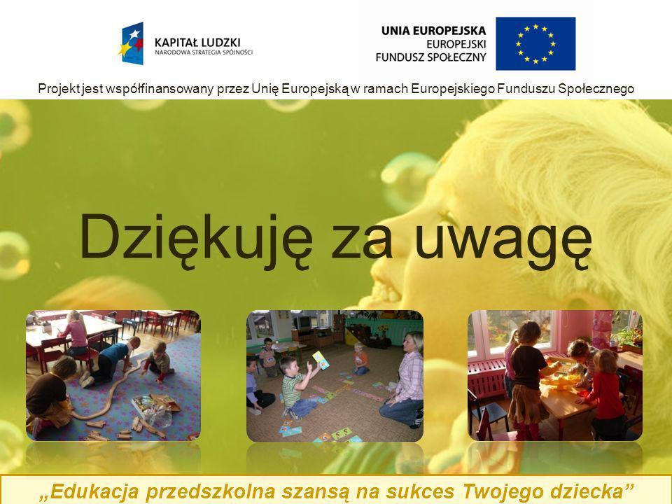 Edukacja przedszkolna szansą na sukces Twojego dziecka Projekt jest współfinansowany przez Unię Europejską w ramach Europejskiego Funduszu Społecznego Dziękuję za uwagę
