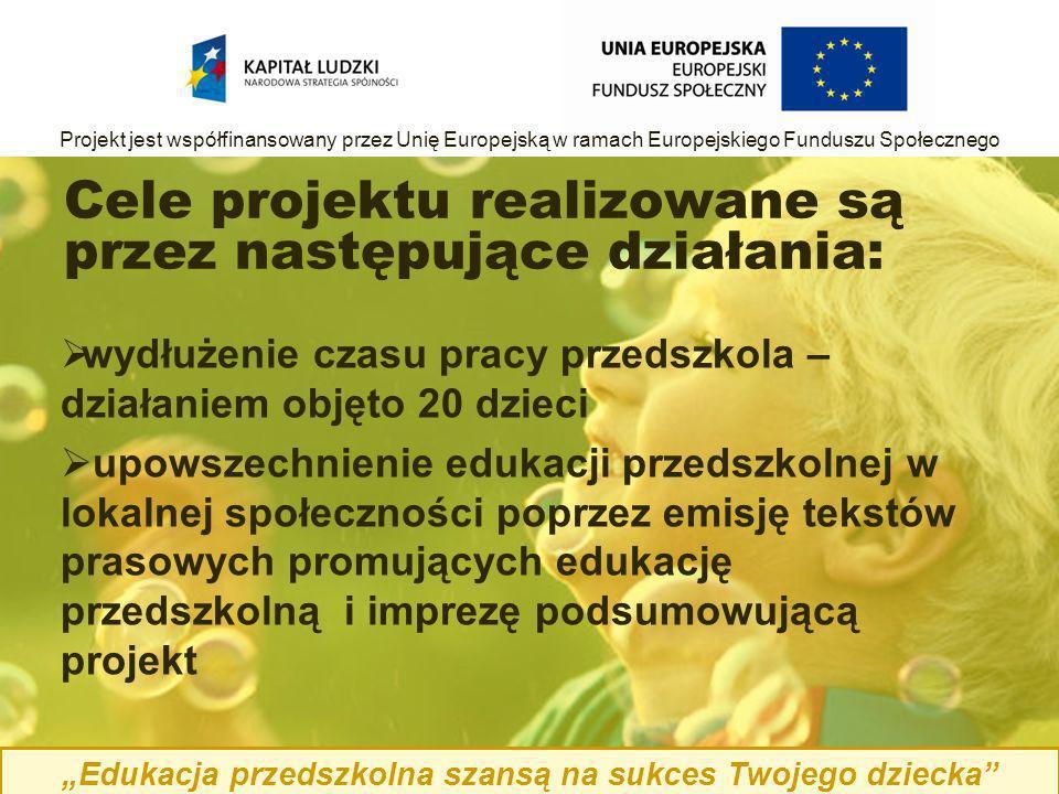 Cele projektu realizowane są przez następujące działania: wydłużenie czasu pracy przedszkola – działaniem objęto 20 dzieci upowszechnienie edukacji przedszkolnej w lokalnej społeczności poprzez emisję tekstów prasowych promujących edukację przedszkolną i imprezę podsumowującą projekt Edukacja przedszkolna szansą na sukces Twojego dziecka Projekt jest współfinansowany przez Unię Europejską w ramach Europejskiego Funduszu Społecznego