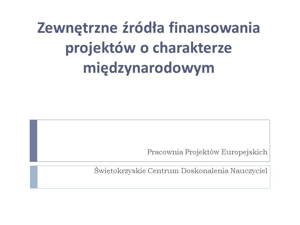 Zewnętrzne źródła finansowania projektów o charakterze międzynarodowym Pracownia Projektów Europejskich Świętokrzyskie Centrum Doskonalenia Nauczyciel