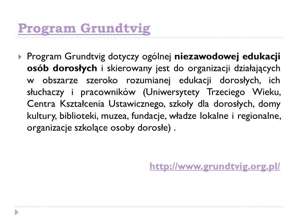 Program Grundtvig Program Grundtvig dotyczy ogólnej niezawodowej edukacji osób dorosłych i skierowany jest do organizacji działających w obszarze szer