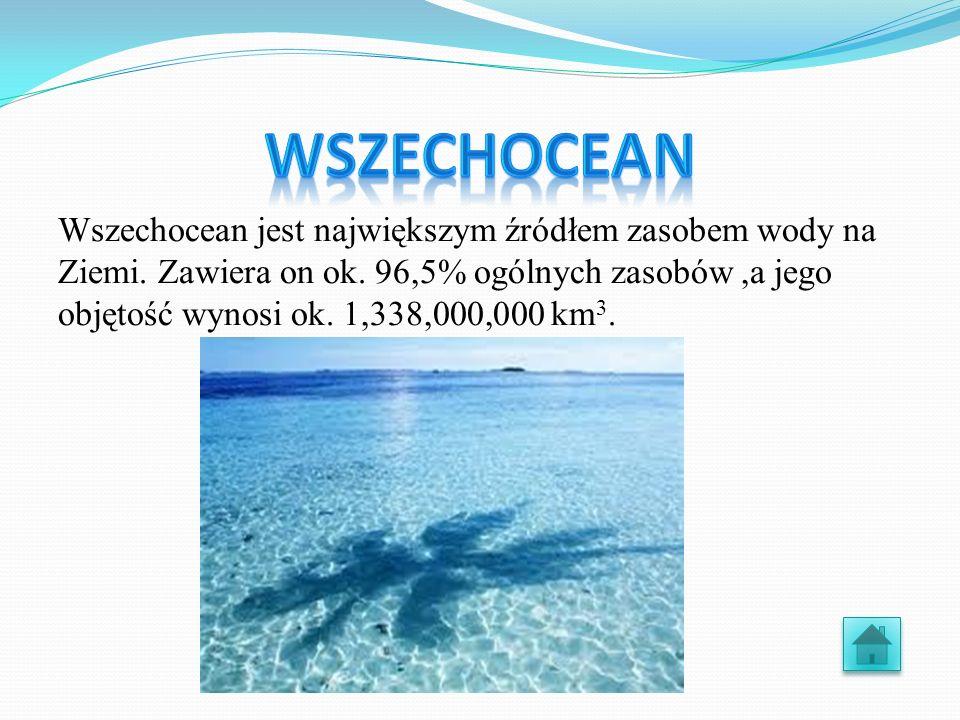 Wszechocean jest największym źródłem zasobem wody na Ziemi. Zawiera on ok. 96,5% ogólnych zasobów,a jego objętość wynosi ok. 1,338,000,000 km 3.