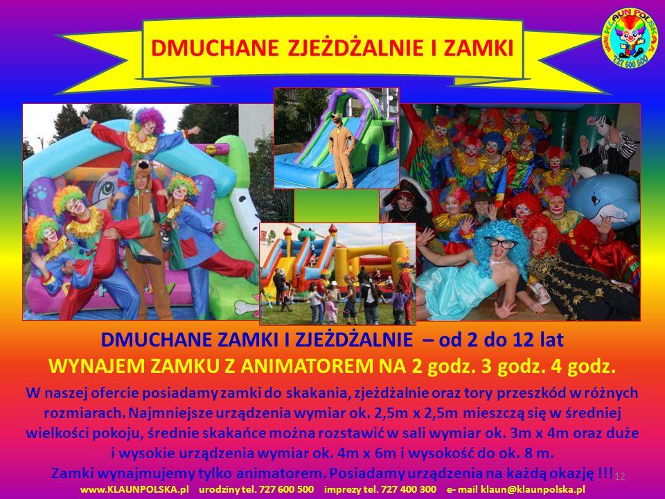 12 DMUCHANE ZJEŻDŻALNIE I ZAMKI www.KLAUNPOLSKA.pl urodziny tel. 727 600 500 imprezy tel. 727 400 300 e- mail klaun@klaunpolska.pl W naszej ofercie po