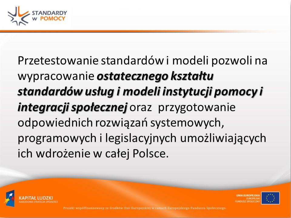 ostatecznego kształtu standardów usług i modeli instytucji pomocy i integracji społecznej Przetestowanie standardów i modeli pozwoli na wypracowanie o