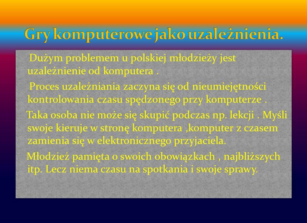 Dużym problemem u polskiej młodzieży jest uzależnienie od komputera.