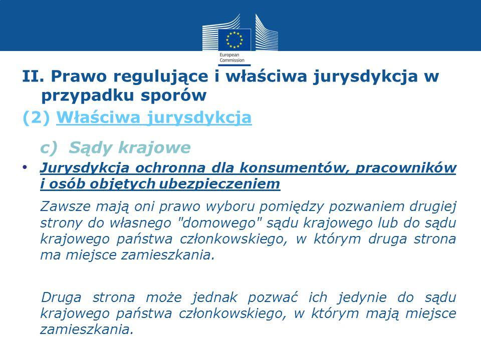 c) Sądy krajowe Jurysdykcja ochronna dla konsumentów, pracowników i osób objętych ubezpieczeniem Zawsze mają oni prawo wyboru pomiędzy pozwaniem drugi