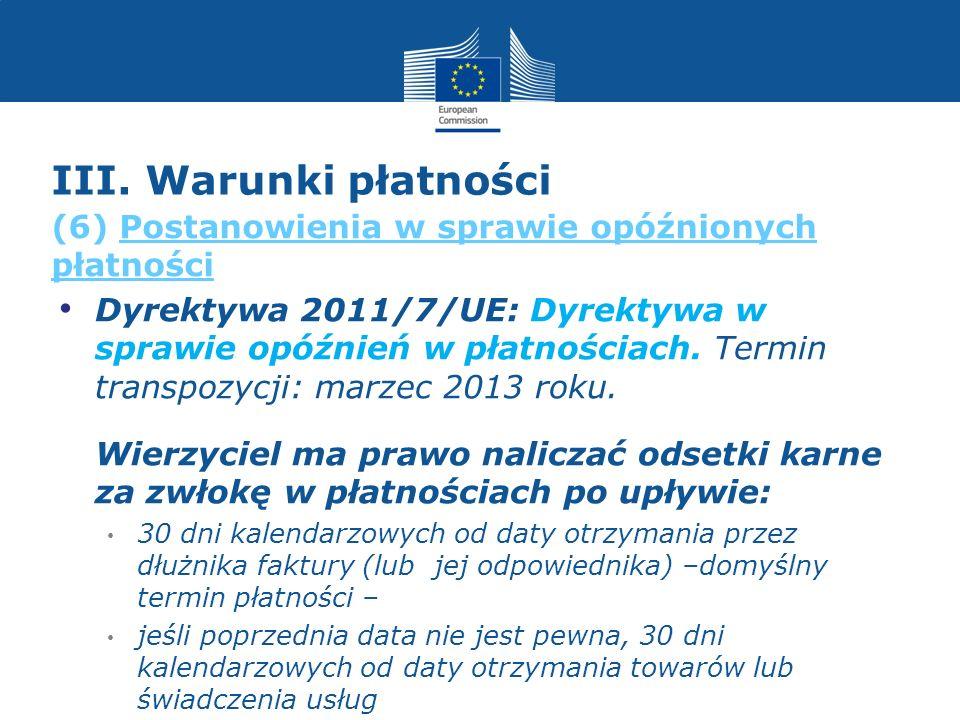 III. Warunki płatności Dyrektywa 2011/7/UE: Dyrektywa w sprawie opóźnień w płatnościach. Termin transpozycji: marzec 2013 roku. Wierzyciel ma prawo na