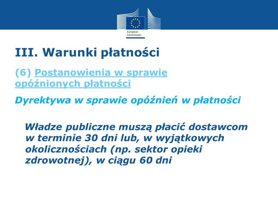 III. Warunki płatności Dyrektywa w sprawie opóźnień w płatności Władze publiczne muszą płacić dostawcom w terminie 30 dni lub, w wyjątkowych okoliczno