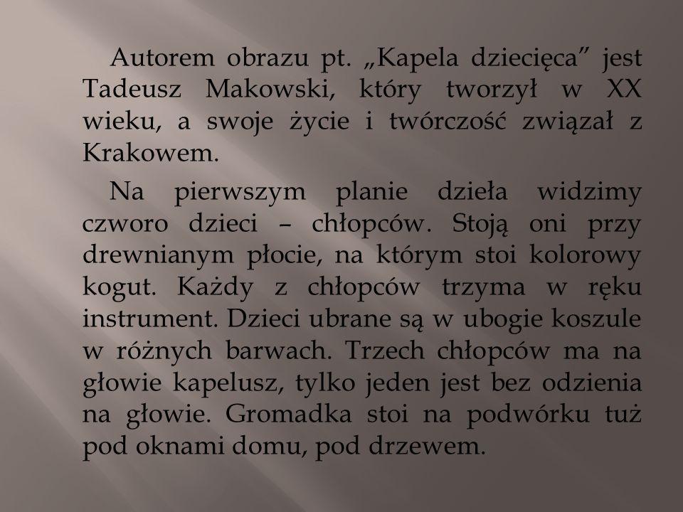 Autorem obrazu pt. Kapela dziecięca jest Tadeusz Makowski, który tworzył w XX wieku, a swoje życie i twórczość związał z Krakowem. Na pierwszym planie