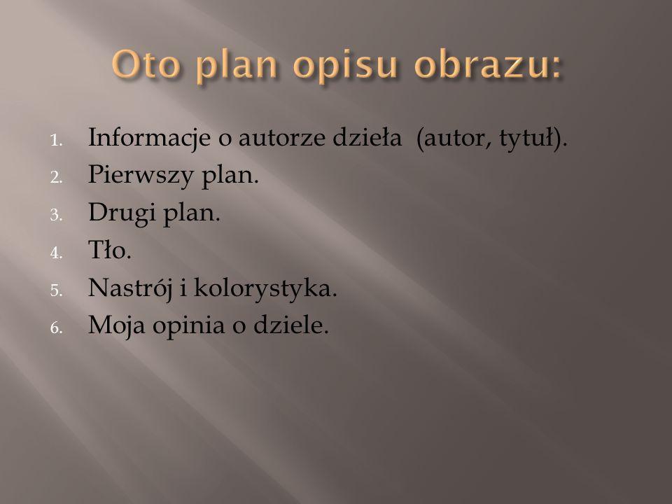 1. Informacje o autorze dzieła (autor, tytuł). 2. Pierwszy plan. 3. Drugi plan. 4. Tło. 5. Nastrój i kolorystyka. 6. Moja opinia o dziele.