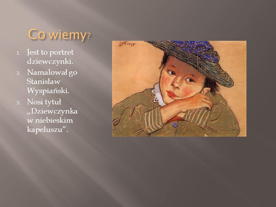 Co wiemy ? 1. Jest to portret dziewczynki. 2. Namalował go Stanisław Wyspiański. 3. Nosi tytuł Dziewczynka w niebieskim kapeluszu.