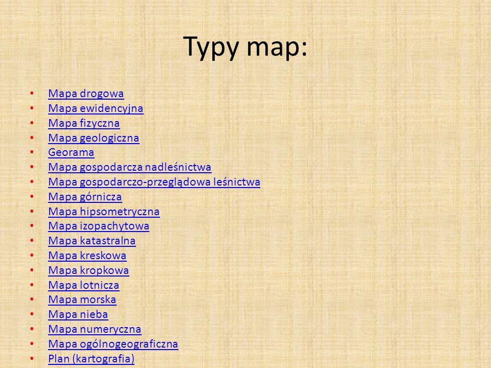 Typy map: Mapa drogowa Mapa ewidencyjna Mapa fizyczna Mapa geologiczna Georama Mapa gospodarcza nadleśnictwa Mapa gospodarczo-przeglądowa leśnictwa Mapa górnicza Mapa hipsometryczna Mapa izopachytowa Mapa katastralna Mapa kreskowa Mapa kropkowa Mapa lotnicza Mapa morska Mapa nieba Mapa numeryczna Mapa ogólnogeograficzna Plan (kartografia)